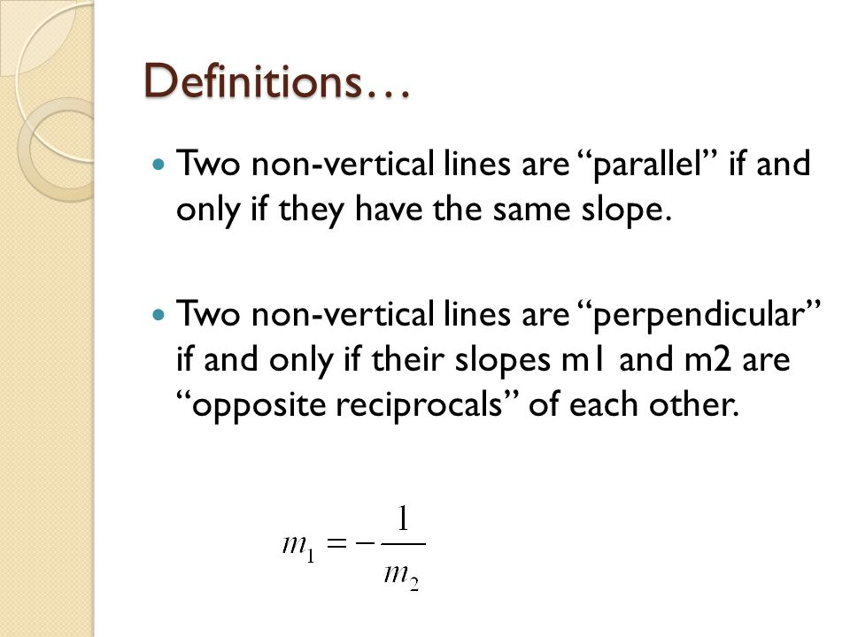 Definitions… Two non-vertical lines are parallel if and only if they have the same slope.