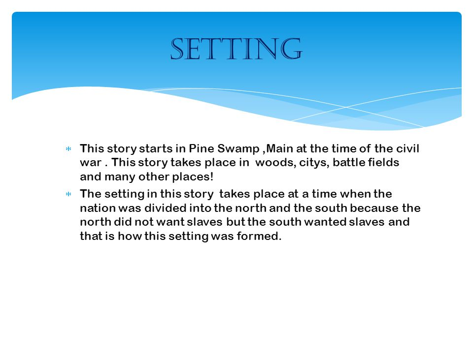 This story starts in Pine Swamp,Main at the time of the civil war. This story takes place in woods, citys, battle fields and many other places!  Th