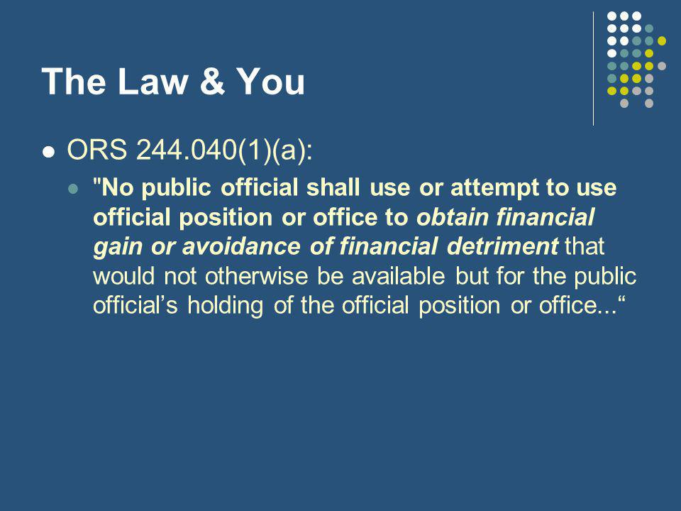 The Law & You ORS 244.040(1)(a): No public official shall use or attempt to use official position or office to obtain financial gain or avoidance of financial detriment that would not otherwise be available but for the public official's holding of the official position or office...
