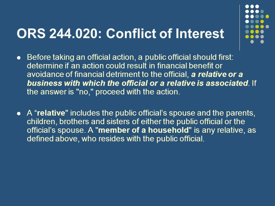 ORS 244.020: Conflict of Interest Before taking an official action, a public official should first: determine if an action could result in financial benefit or avoidance of financial detriment to the official, a relative or a business with which the official or a relative is associated.
