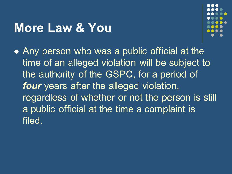 More Law & You Any person who was a public official at the time of an alleged violation will be subject to the authority of the GSPC, for a period of four years after the alleged violation, regardless of whether or not the person is still a public official at the time a complaint is filed.