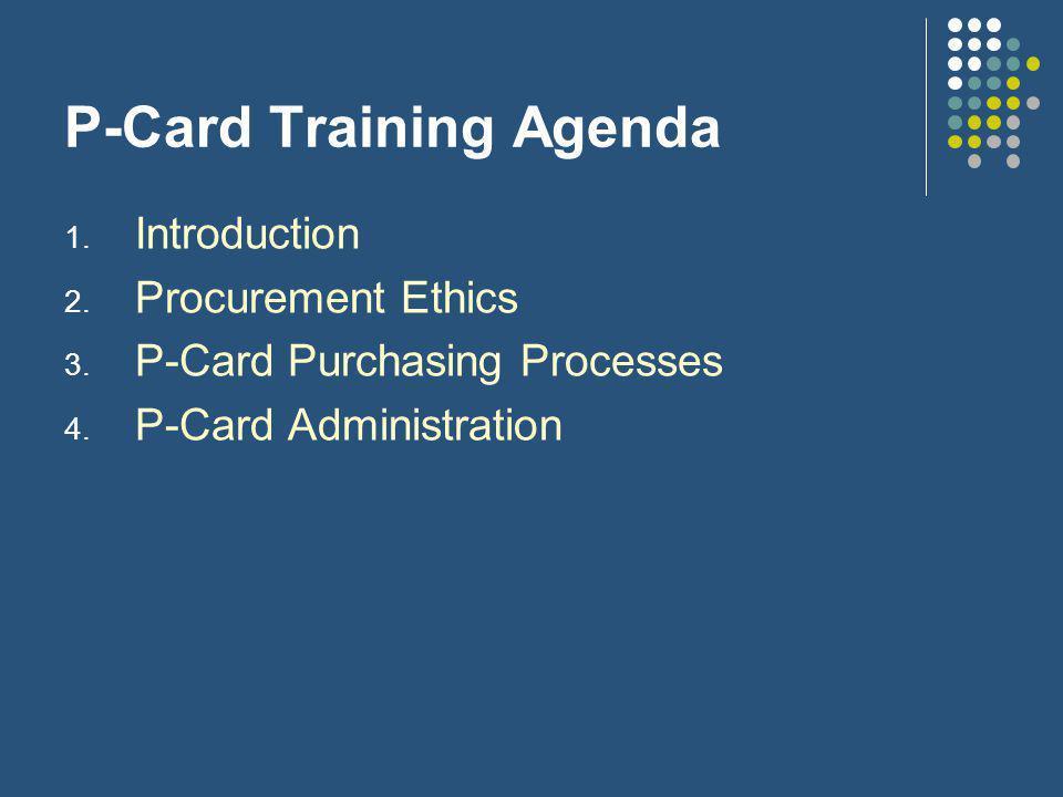 P-Card Training Agenda 1. Introduction 2. Procurement Ethics 3.