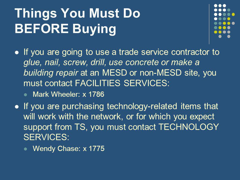 Things You Must Do BEFORE Buying If you are going to use a trade service contractor to glue, nail, screw, drill, use concrete or make a building repair at an MESD or non-MESD site, you must contact FACILITIES SERVICES: Mark Wheeler: x 1786 If you are purchasing technology-related items that will work with the network, or for which you expect support from TS, you must contact TECHNOLOGY SERVICES: Wendy Chase: x 1775