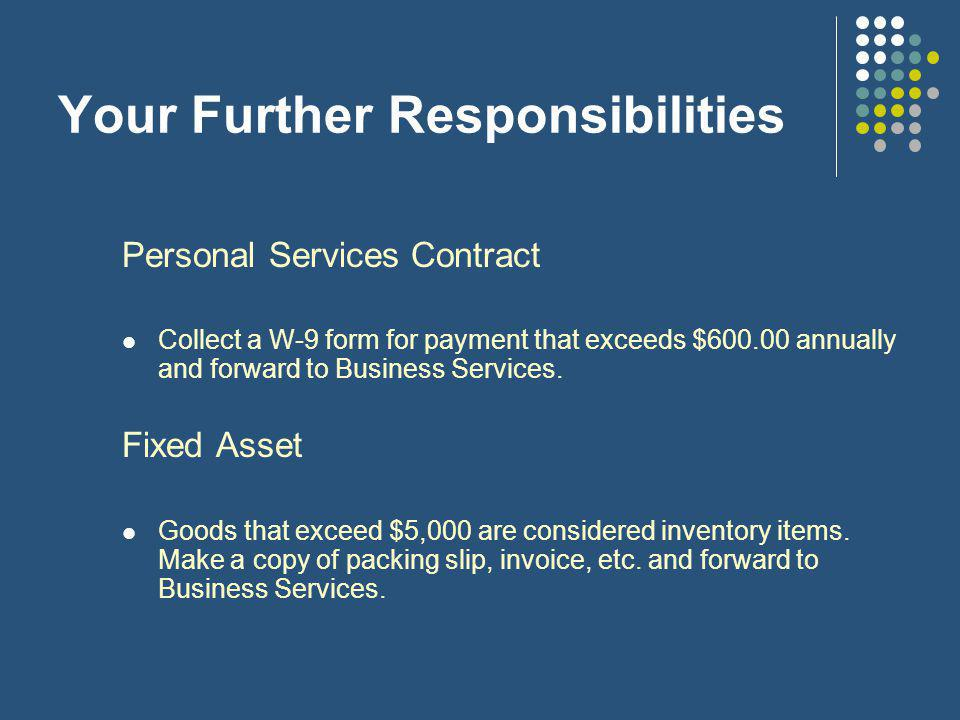 Your Further Responsibilities Personal Services Contract Collect a W-9 form for payment that exceeds $600.00 annually and forward to Business Services.