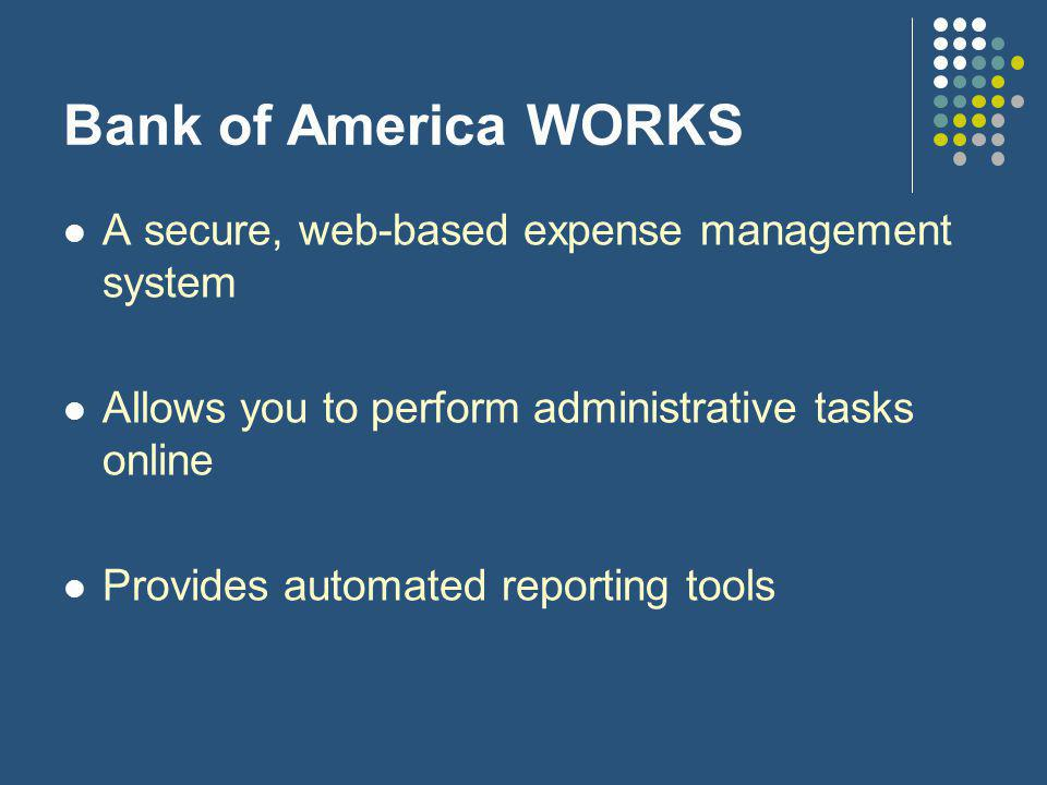 Bank of America WORKS A secure, web-based expense management system Allows you to perform administrative tasks online Provides automated reporting tools
