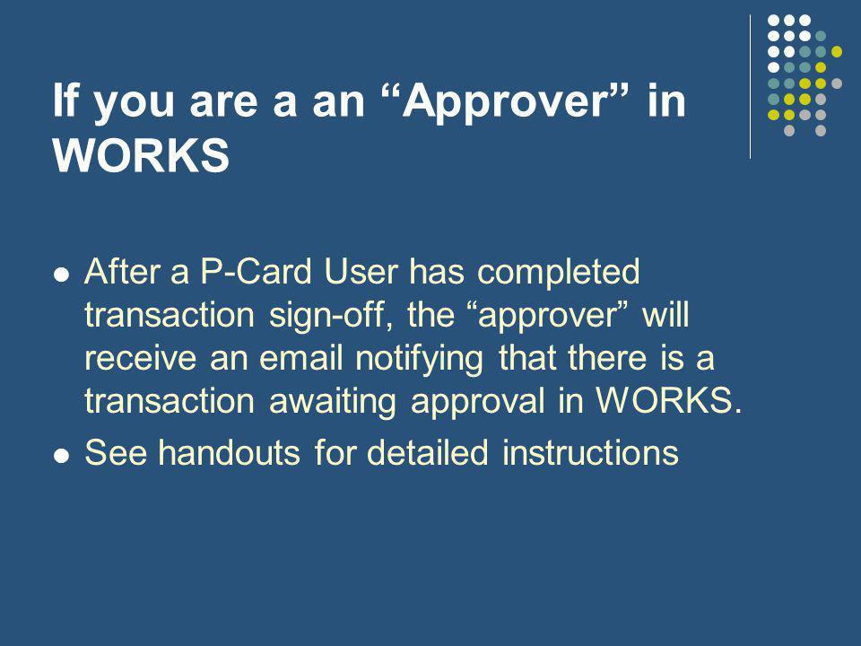 If you are a an Approver in WORKS After a P-Card User has completed transaction sign-off, the approver will receive an email notifying that there is a transaction awaiting approval in WORKS.