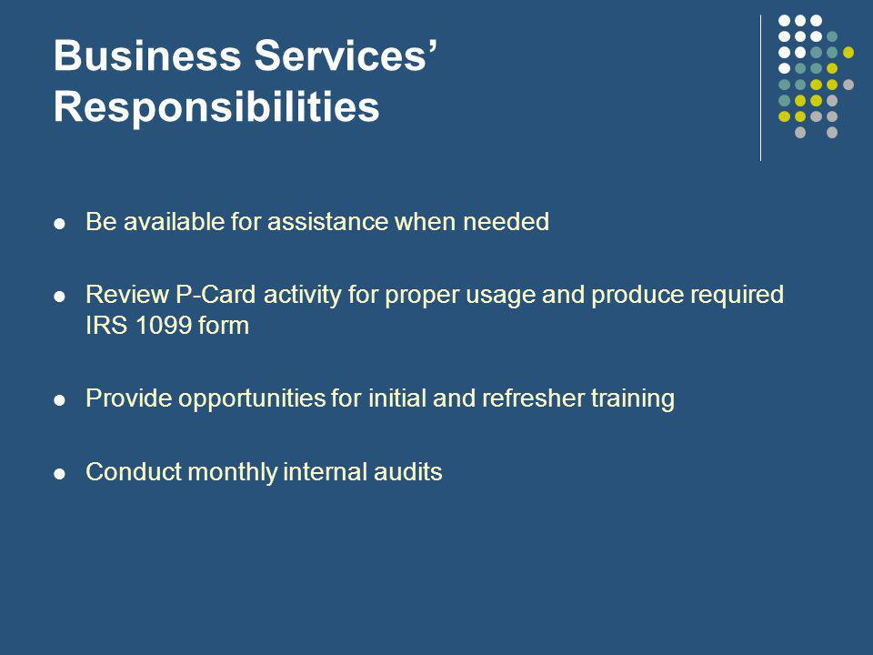 Business Services' Responsibilities Be available for assistance when needed Review P-Card activity for proper usage and produce required IRS 1099 form Provide opportunities for initial and refresher training Conduct monthly internal audits