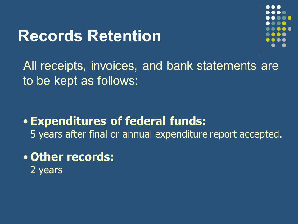 Records Retention All receipts, invoices, and bank statements are to be kept as follows: Expenditures of federal funds: 5 years after final or annual expenditure report accepted.