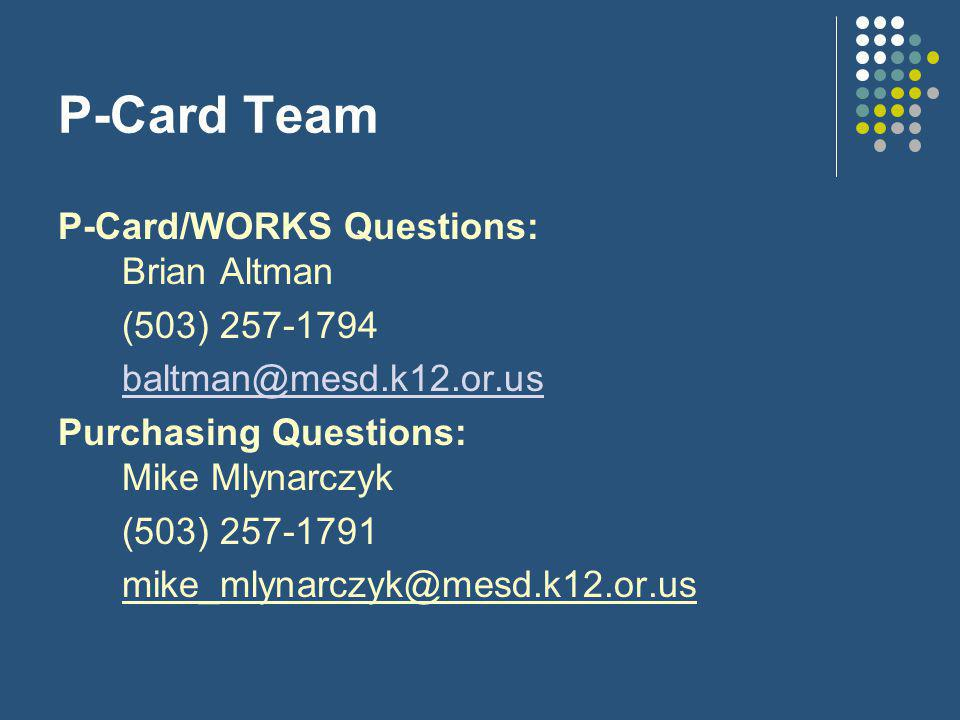 P-Card Team P-Card/WORKS Questions: Brian Altman (503) 257-1794 baltman@mesd.k12.or.us Purchasing Questions: Mike Mlynarczyk (503) 257-1791 mike_mlynarczyk@mesd.k12.or.us
