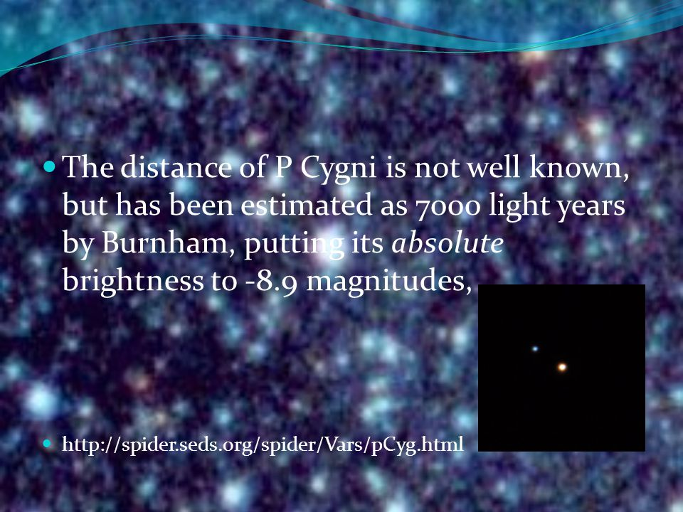 The distance of P Cygni is not well known, but has been estimated as 7000 light years by Burnham, putting its absolute brightness to -8.9 magnitudes,.