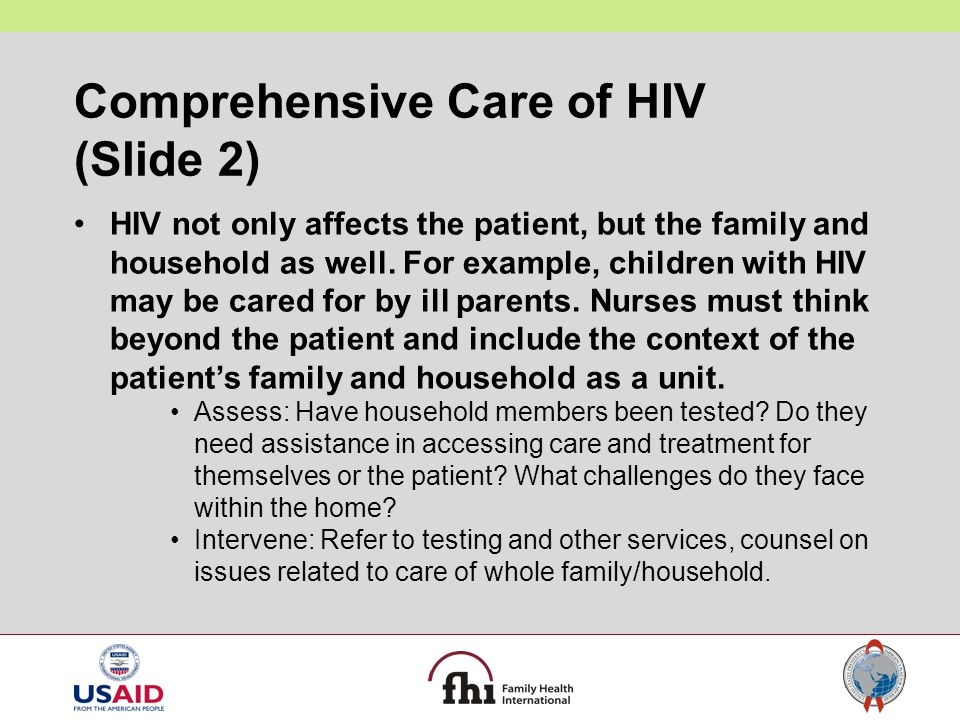 Comprehensive Care of HIV (Slide 2) HIV not only affects the patient, but the family and household as well. For example, children with HIV may be care
