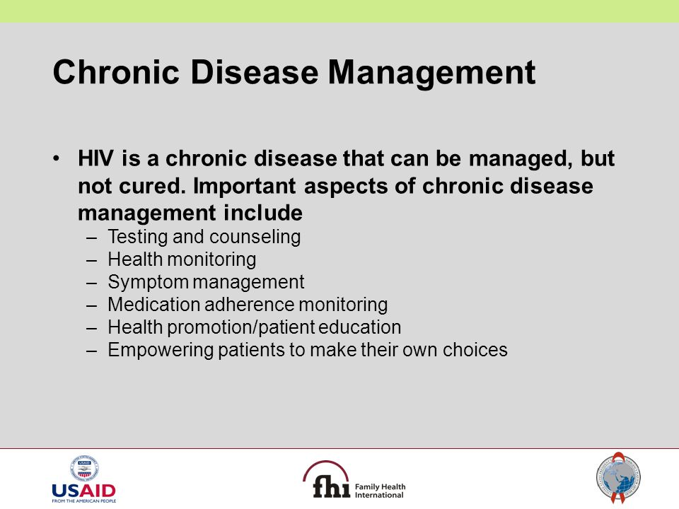 Chronic Disease Management HIV is a chronic disease that can be managed, but not cured. Important aspects of chronic disease management include –Testi