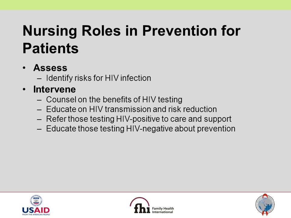 Nursing Roles in Prevention for Patients Assess –Identify risks for HIV infection Intervene –Counsel on the benefits of HIV testing –Educate on HIV tr