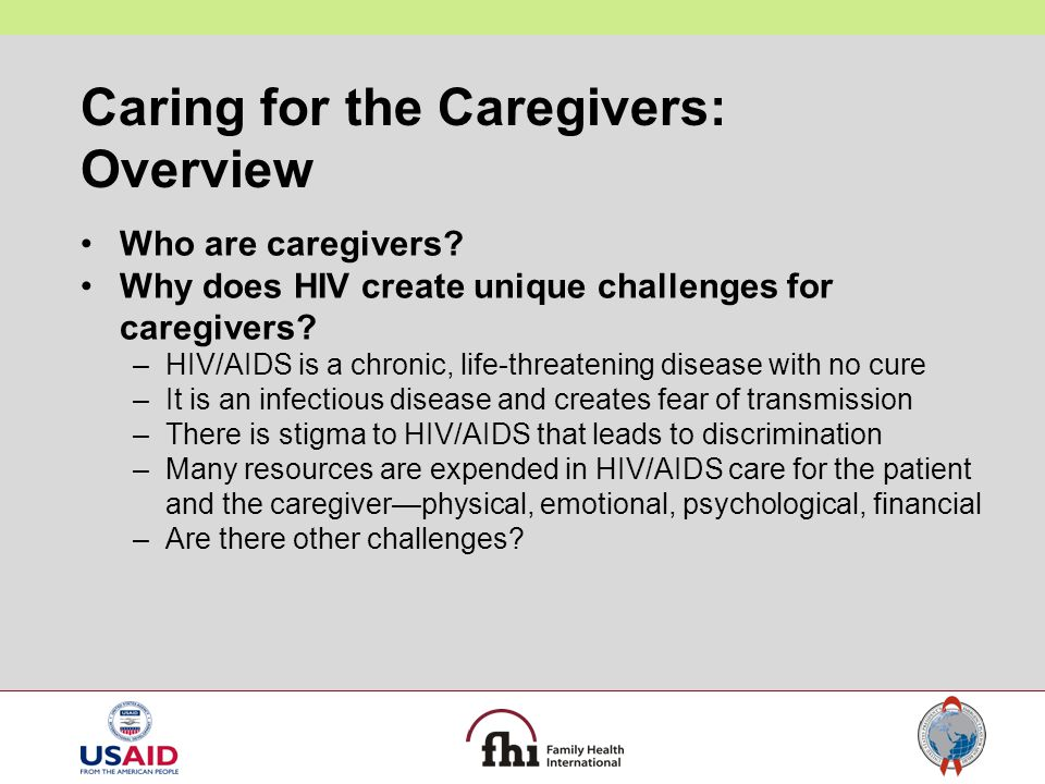 Caring for the Caregivers: Overview Who are caregivers? Why does HIV create unique challenges for caregivers? –HIV/AIDS is a chronic, life-threatening