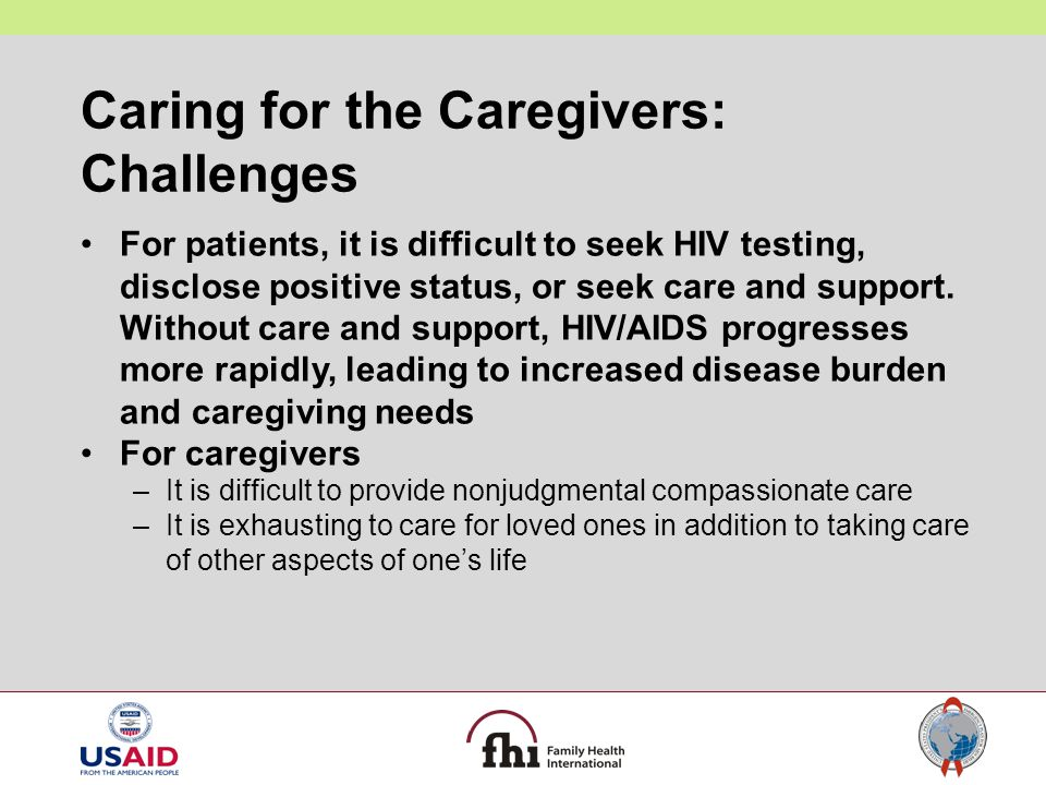 Caring for the Caregivers: Challenges For patients, it is difficult to seek HIV testing, disclose positive status, or seek care and support. Without c