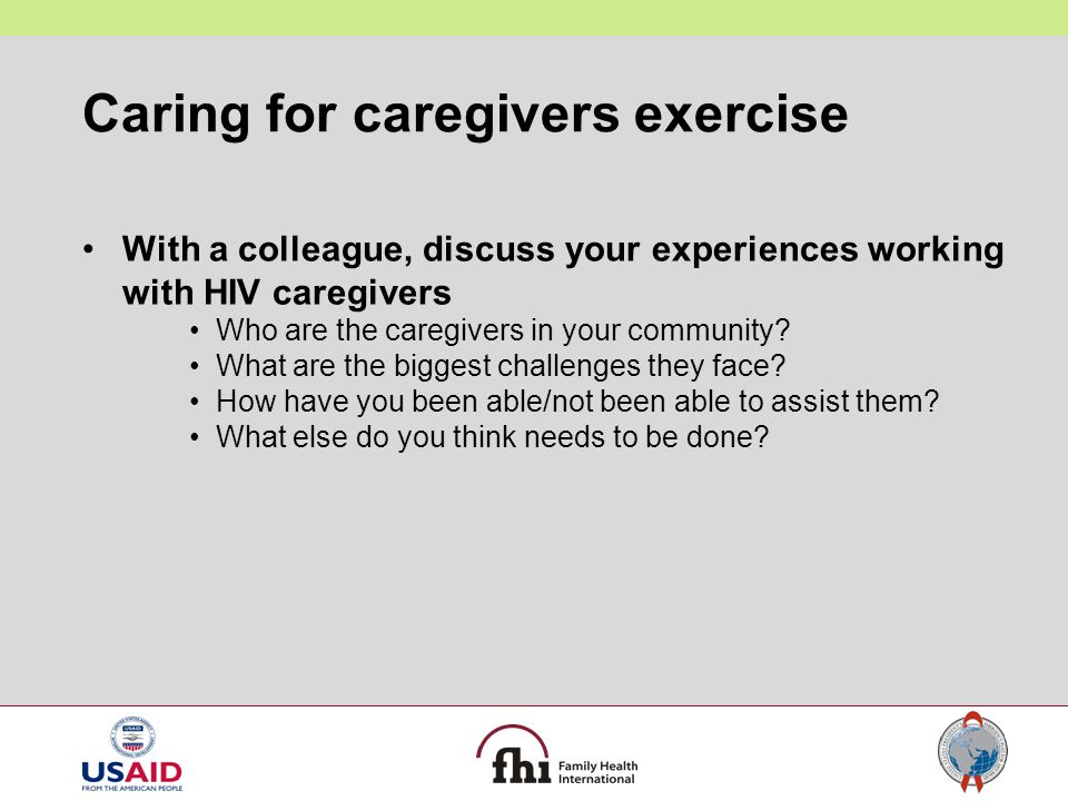 Caring for caregivers exercise With a colleague, discuss your experiences working with HIV caregivers Who are the caregivers in your community? What a