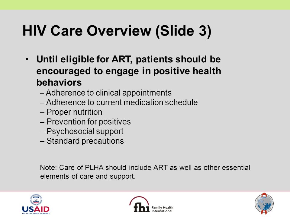 HIV Care Overview (Slide 3) Until eligible for ART, patients should be encouraged to engage in positive health behaviors – Adherence to clinical appoi