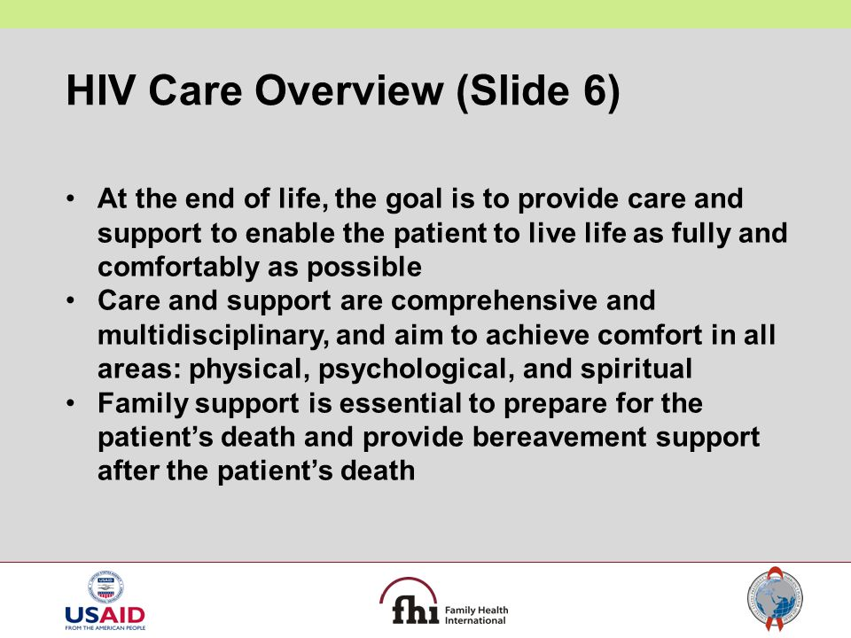 HIV Care Overview (Slide 6) At the end of life, the goal is to provide care and support to enable the patient to live life as fully and comfortably as