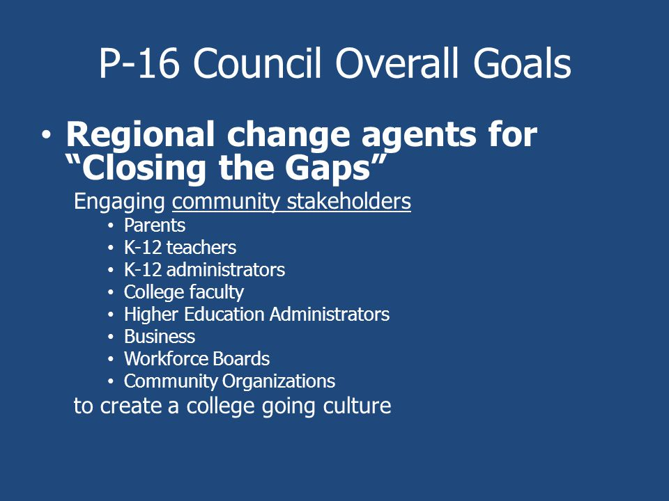 P-16 Council Overall Goals Regional change agents for Closing the Gaps Engaging community stakeholders Parents K-12 teachers K-12 administrators College faculty Higher Education Administrators Business Workforce Boards Community Organizations to create a college going culture