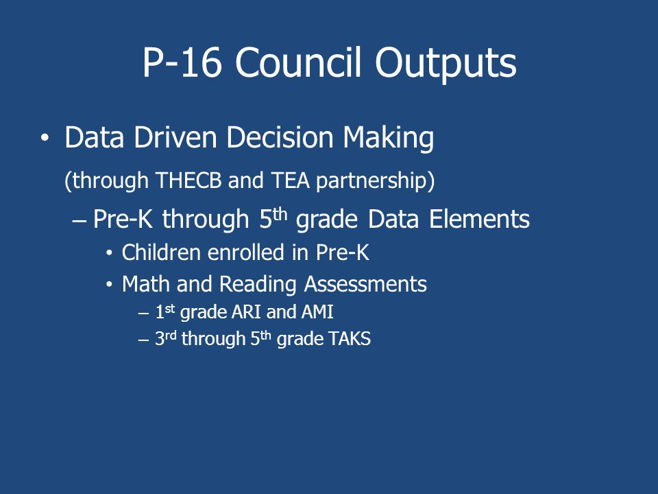 P-16 Council Outputs Data Driven Decision Making (through THECB and TEA partnership) – Pre-K through 5 th grade Data Elements Children enrolled in Pre-K Math and Reading Assessments – 1 st grade ARI and AMI – 3 rd through 5 th grade TAKS
