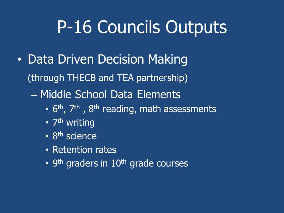 P-16 Councils Outputs Data Driven Decision Making (through THECB and TEA partnership) – Middle School Data Elements 6 th, 7 th, 8 th reading, math assessments 7 th writing 8 th science Retention rates 9 th graders in 10 th grade courses
