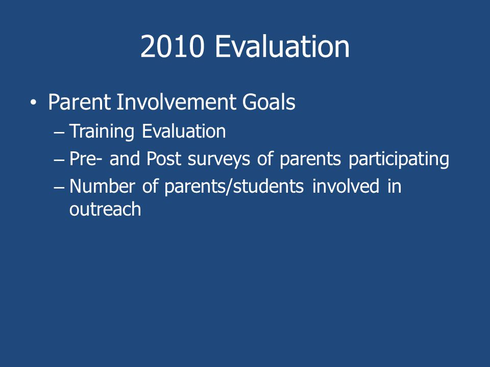 2010 Evaluation Parent Involvement Goals – Training Evaluation – Pre- and Post surveys of parents participating – Number of parents/students involved in outreach