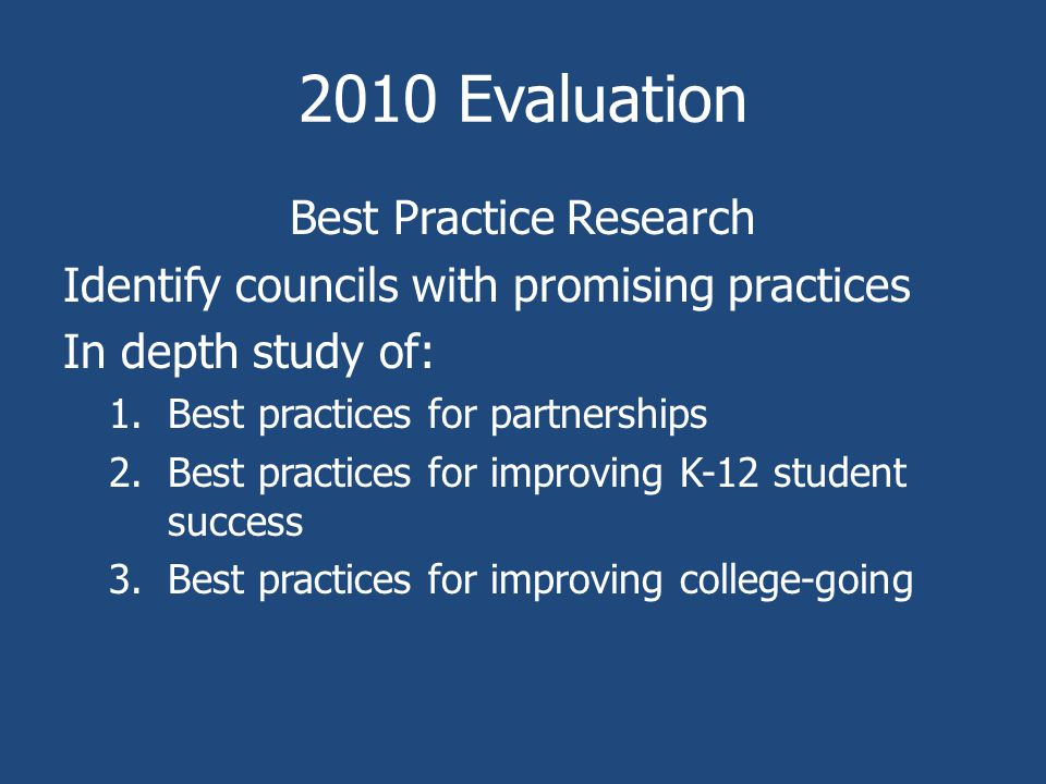 2010 Evaluation Best Practice Research Identify councils with promising practices In depth study of: 1.Best practices for partnerships 2.Best practices for improving K-12 student success 3.Best practices for improving college-going