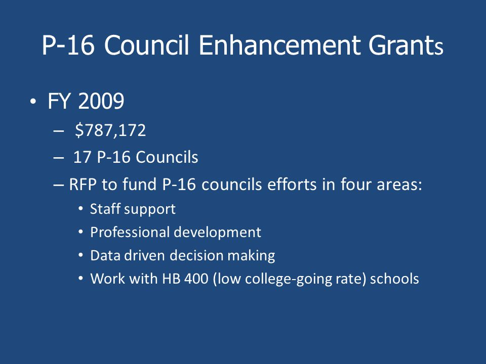 P-16 Council Enhancement Grant s FY 2009 – $787,172 – 17 P-16 Councils – RFP to fund P-16 councils efforts in four areas: Staff support Professional development Data driven decision making Work with HB 400 (low college-going rate) schools