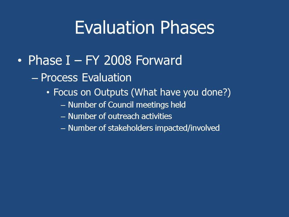 Evaluation Phases Phase I – FY 2008 Forward – Process Evaluation Focus on Outputs (What have you done ) – Number of Council meetings held – Number of outreach activities – Number of stakeholders impacted/involved