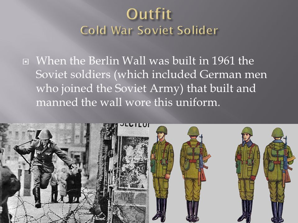  When the Berlin Wall was built in 1961 the Soviet soldiers (which included German men who joined the Soviet Army) that built and manned the wall wore this uniform.