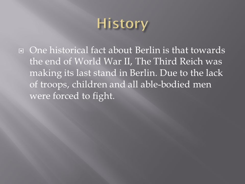 One historical fact about Berlin is that towards the end of World War II, The Third Reich was making its last stand in Berlin.
