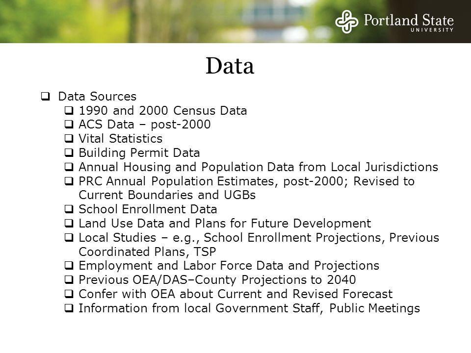 Data  Data Sources  1990 and 2000 Census Data  ACS Data – post-2000  Vital Statistics  Building Permit Data  Annual Housing and Population Data from Local Jurisdictions  PRC Annual Population Estimates, post-2000; Revised to Current Boundaries and UGBs  School Enrollment Data  Land Use Data and Plans for Future Development  Local Studies – e.g., School Enrollment Projections, Previous Coordinated Plans, TSP  Employment and Labor Force Data and Projections  Previous OEA/DAS–County Projections to 2040  Confer with OEA about Current and Revised Forecast  Information from local Government Staff, Public Meetings
