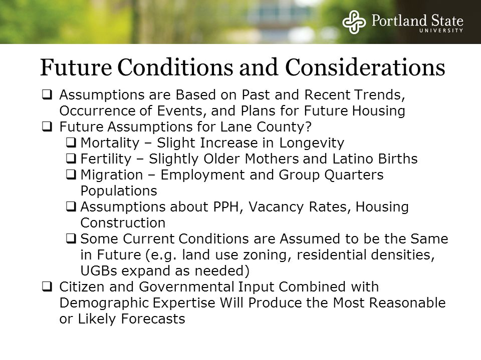 Future Conditions and Considerations  Assumptions are Based on Past and Recent Trends, Occurrence of Events, and Plans for Future Housing  Future Assumptions for Lane County.