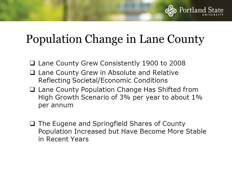 Population Change in Lane County  Lane County Grew Consistently 1900 to 2008  Lane County Grew in Absolute and Relative Reflecting Societal/Economic Conditions  Lane County Population Change Has Shifted from High Growth Scenario of 3% per year to about 1% per annum  The Eugene and Springfield Shares of County Population Increased but Have Become More Stable in Recent Years