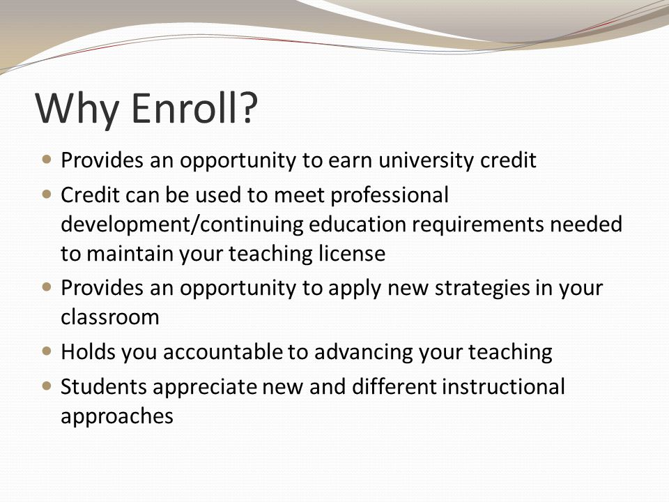 Why Enroll? Provides an opportunity to earn university credit Credit can be used to meet professional development/continuing education requirements ne