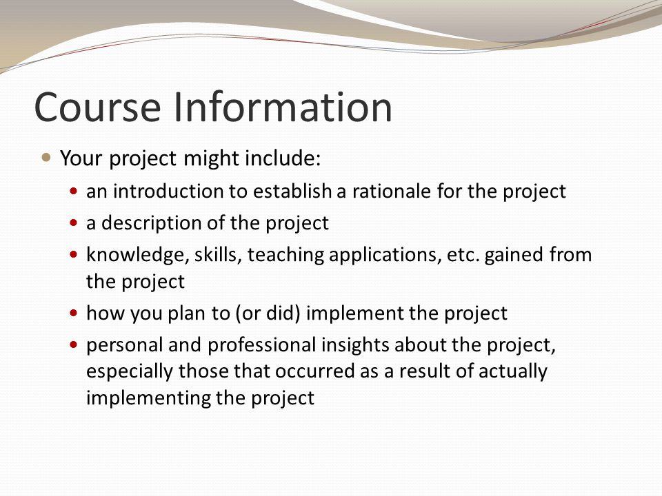 Course Information Your project might include: an introduction to establish a rationale for the project a description of the project knowledge, skills, teaching applications, etc.