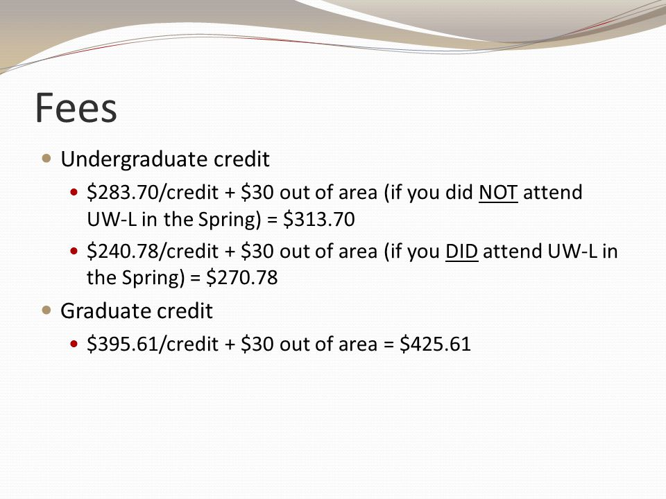 Fees Undergraduate credit $283.70/credit + $30 out of area (if you did NOT attend UW-L in the Spring) = $313.70 $240.78/credit + $30 out of area (if you DID attend UW-L in the Spring) = $270.78 Graduate credit $395.61/credit + $30 out of area = $425.61