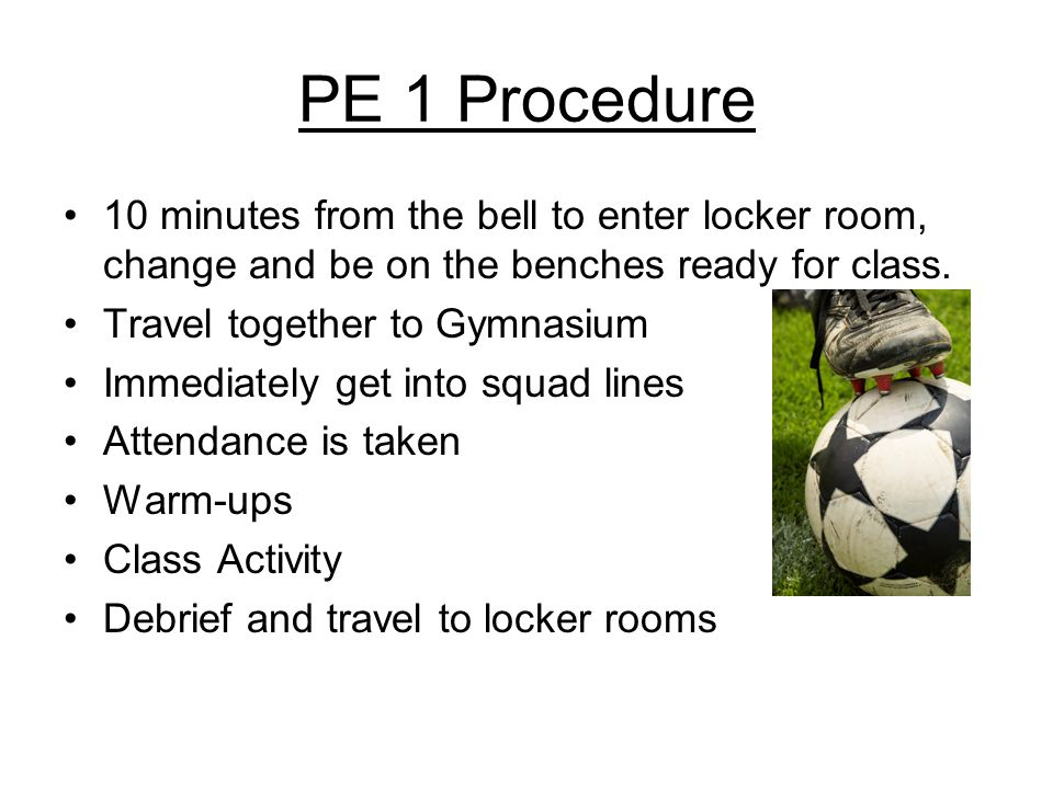 PE 1 Procedure 10 minutes from the bell to enter locker room, change and be on the benches ready for class.