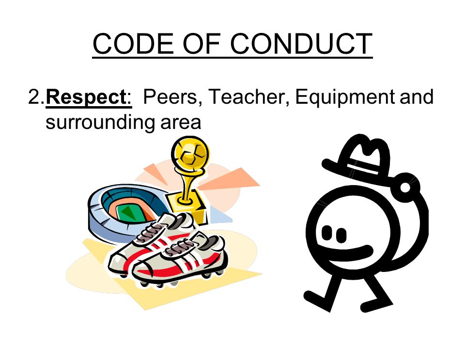 CODE OF CONDUCT 2.Respect: Peers, Teacher, Equipment and surrounding area