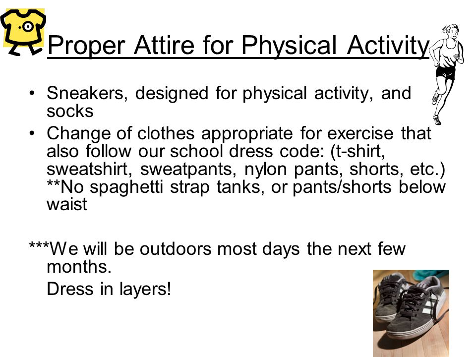 Proper Attire for Physical Activity Sneakers, designed for physical activity, and socks Change of clothes appropriate for exercise that also follow our school dress code: (t-shirt, sweatshirt, sweatpants, nylon pants, shorts, etc.) **No spaghetti strap tanks, or pants/shorts below waist ***We will be outdoors most days the next few months.