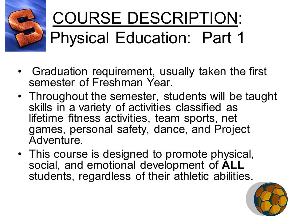 COURSE DESCRIPTION: Physical Education: Part 1 Graduation requirement, usually taken the first semester of Freshman Year.