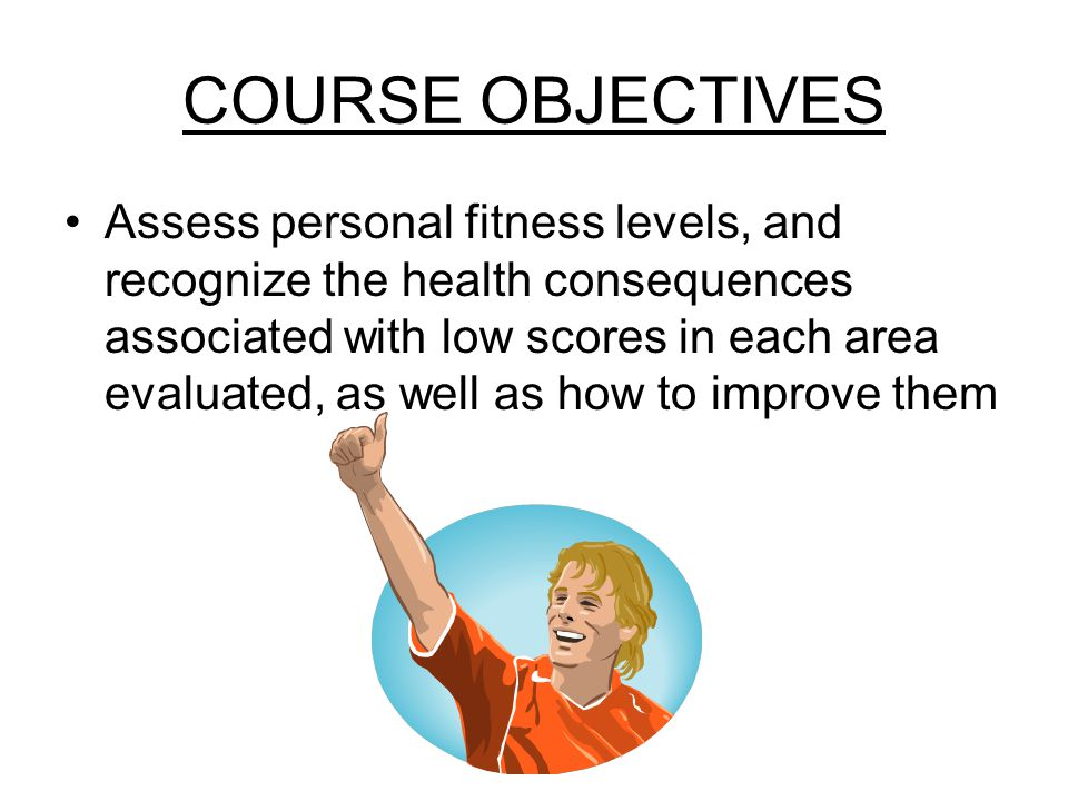 COURSE OBJECTIVES Assess personal fitness levels, and recognize the health consequences associated with low scores in each area evaluated, as well as how to improve them