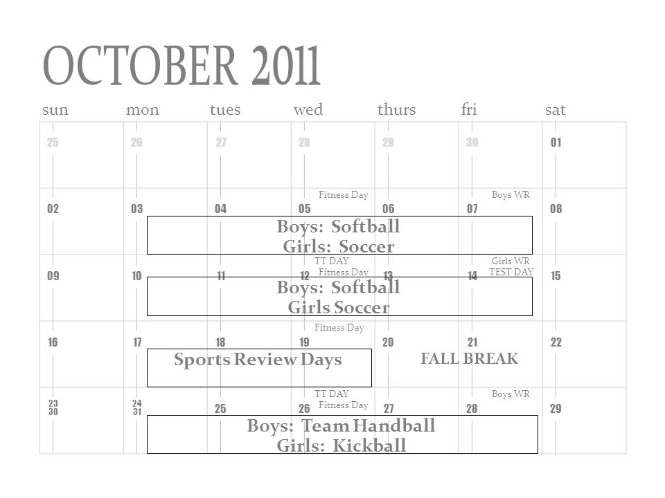 sunmontueswedthursfrisat Boys: Softball Girls: Soccer Fitness DayBoys WR Boys: Softball Girls Soccer Girls WR TEST DAY Sports Review Days Fitness Day FALL BREAK Boys: Team Handball Girls: Kickball Boys WR OCTOBER 2011 TT DAY Fitness Day TT DAY Fitness Day