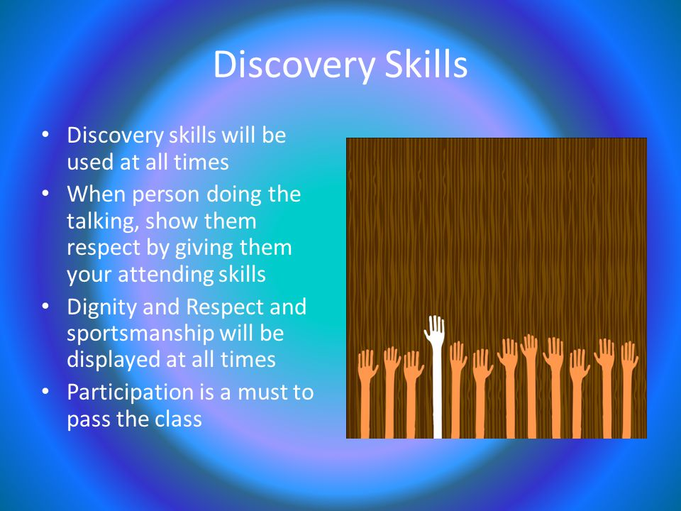 Discovery Skills Discovery skills will be used at all times When person doing the talking, show them respect by giving them your attending skills Dignity and Respect and sportsmanship will be displayed at all times Participation is a must to pass the class