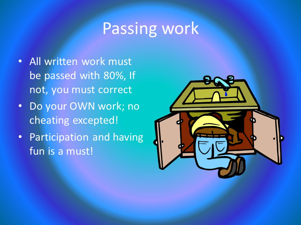 Passing work All written work must be passed with 80%, If not, you must correct Do your OWN work; no cheating excepted.