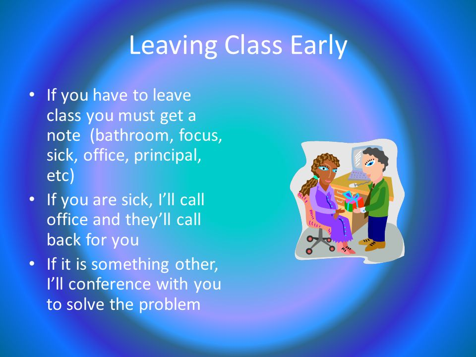 Leaving Class Early If you have to leave class you must get a note (bathroom, focus, sick, office, principal, etc) If you are sick, I'll call office and they'll call back for you If it is something other, I'll conference with you to solve the problem