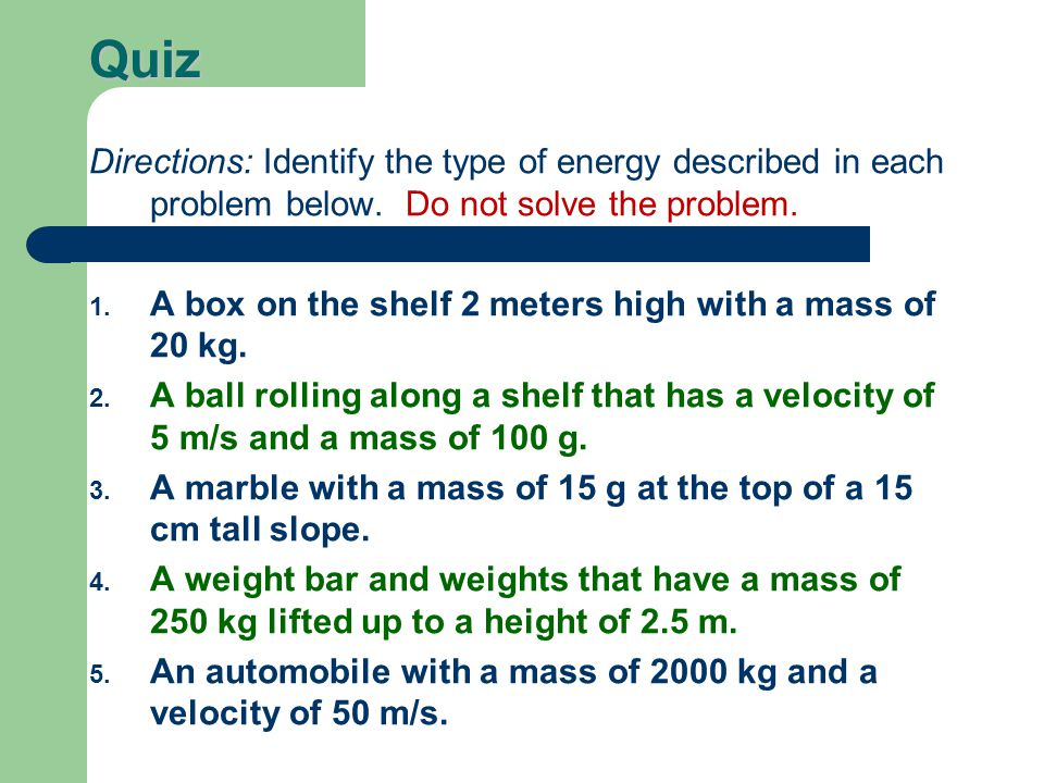 Quiz Directions: Identify the type of energy described in each problem below. Do not solve the problem. 1. A box on the shelf 2 meters high with a mas