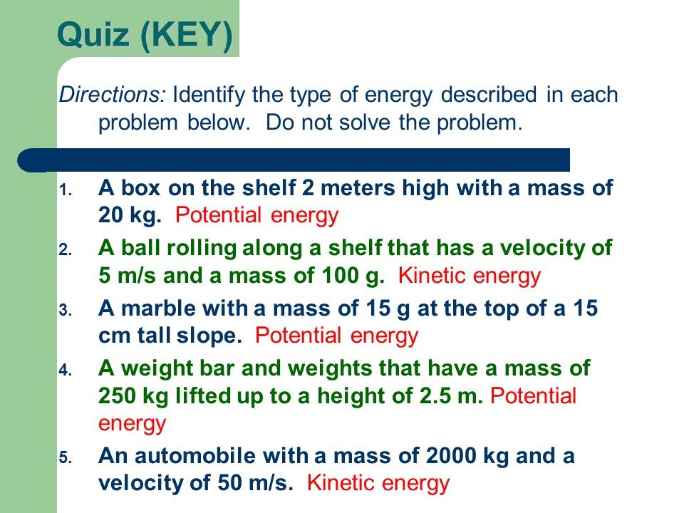 Quiz (KEY) Directions: Identify the type of energy described in each problem below. Do not solve the problem. 1. A box on the shelf 2 meters high with