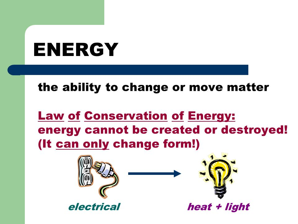 ENERGY the ability to change or move matter Law of Conservation of Energy: energy cannot be created or destroyed! (It can only change form!) electrica