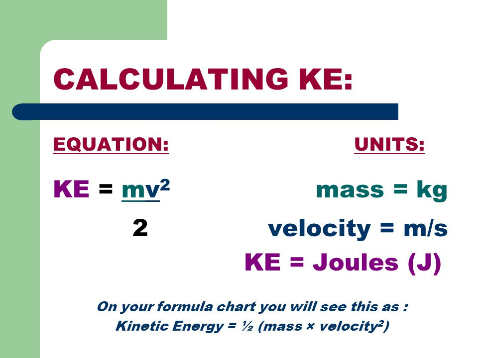 CALCULATING KE: EQUATION: UNITS: KE = mv 2 mass = kg 2 velocity = m/s KE = Joules (J) On your formula chart you will see this as : Kinetic Energy = ½